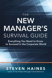 The New Manager's Survival Guide: Everything You Need to Know to Succeed in the Corporate World - Everything You Need to Know to Succeed in the Corporate World ebook by Steven Haines