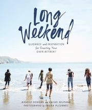 Long Weekend - Guidance and Inspiration for Creating Your Own Personal Retreat ebook by Richelle Sigele Donigan, Rachel Neumann, Ericka McConnell