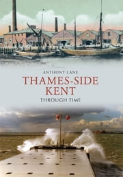 Thames-Side Kent Through Time ebook by Anthony Lane