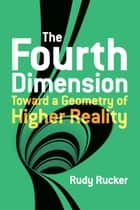 The Fourth Dimension: Toward a Geometry of Higher Reality ebook by Rudy Rucker