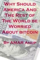 Why Should America And The Rest of The World be Worried About bitcoin ebook by AMAR Anup Thinktank