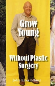 Grow Young Without Plastic Surgery ebook by Belmar,John James