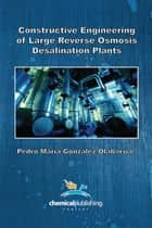 Constructive Engineering of Large Reverse Osmosis Desalination Plants ebook by Pedro Maria Gonzalez Olabarria