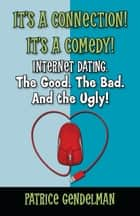 It's a Connection! It's a Comedy! Internet Dating. The Good. The Bad. And the Ugly ebook by Patrice Gendelman