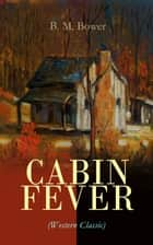 CABIN FEVER (Western Classic) - Adventure Tale of the Wild West ebook by B. M. Bower
