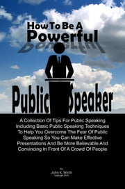How To Be A Powerful Public Speaker - A Collection Of Tips For Public Speaking Including Basic Public Speaking Techniques To Help You Overcome The Fear Of Public Speaking So You Can Make Effective Presentations And Be More Believable And Convincing In Front Of A Crowd Of People ebook by John K. Wirth