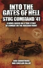 Into the Gates of Hell: Stug Command '41 - A Novel Based on a True Story of Combat on the Russian Front ebook by Bob Carruthers, Sinclair McLay