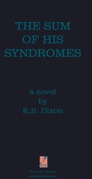 The Sum of His Syndromes: A Novel ebook by K.B. Dixon