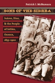 Sons of the Sierra - Juárez, Díaz, and the People of Ixtlán, Oaxaca, 1855-1920 ebook by Patrick J. McNamara