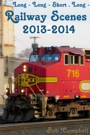Long: Long - Short . Long - : Railway Scenes 2013-2014 ebook by Bob Campbell
