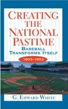 Creating the National Pastime - Baseball Transforms Itself, 1903-1953 ebook by G. Edward White