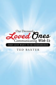 Our Deceased Loved Ones Communicating with Us - They Just Want to be Remembered ebook by Ted Baxter
