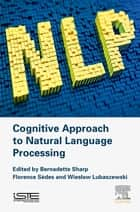 Cognitive Approach to Natural Language Processing ebook by Bernadette Sharp, Florence Sedes, Wieslaw Lubaszewski