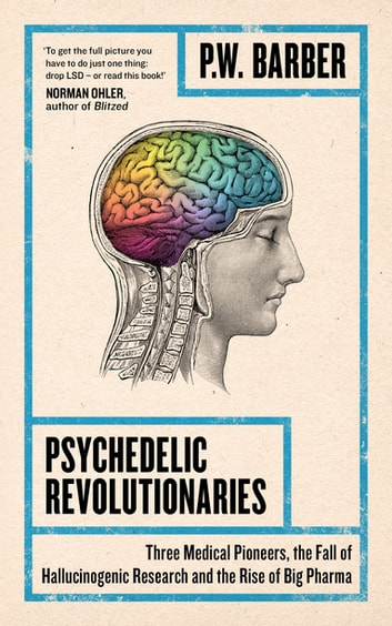 Psychedelic Revolutionaries - Three Medical Pioneers, the Fall of Hallucinogenic Research and the Rise of Big Pharma ebook by P.W. Barber