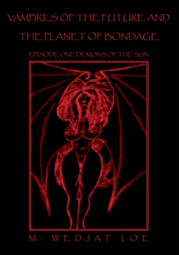 Vampires of the Future and the Planet of Bondage - Episode One:Demons of the Sun ebook by M. Wedjat Loe