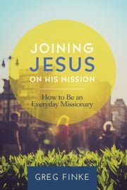 Joining Jesus on His Mission: How to Be an Everyday Missionary ebook by Greg Finke