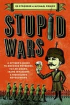 Stupid Wars - A Citizen's Guide to Botched Putsches, Failed Coups, Inane Invasions, and Ridiculous Revolutions e-bog by Ed Strosser, Michael Prince