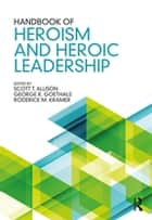 Handbook of Heroism and Heroic Leadership ebook by Scott T. Allison, George R. Goethals, Roderick M. Kramer