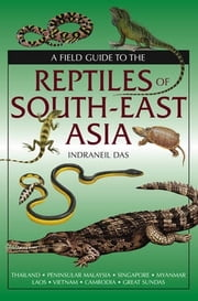 A Field Guide To The Reptiles Of South-East Asia ebook by Indraneil Das