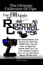 The Ultimate Collection Of Tips For All Kinds Of Remote Control Toys - Recommendations For Buying For Kids And Adults Plus Tips On How To Operate, Repair And Care For Your Remote Control Toys So You Get More Hours Of Play Fun ebook by KMS Publishing