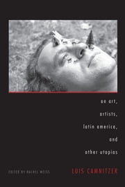 On Art, Artists, Latin America, and Other Utopias ebook by Luis Camnitzer,Rachel  Weiss