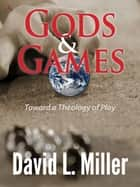 Gods & Games - Toward a Theology of Play ebook by David L. Miller