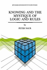 Knowing and the Mystique of Logic and Rules - including True Statements in Knowing and Action * Computer Modelling of Human Knowing Activity * Coherent Description as the Core of Scholarship and Science ebook by P. Naur