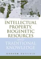 Intellectual Property, Biogenetic Resources and Traditional Knowledge ebook by Graham Dutfield