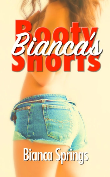 Bianca's Booty Shorts - Bianca's Shorts, #1 ebook by Bianca Springs