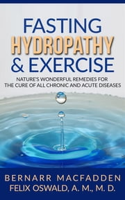 Fasting Hydropathy And Exercise - Exercise: Nature's Wonderful Remedies For The Cure Of All Chronic And Acute Diseases (Original Version Restored) ebook by Bernarr Macfadden - Felix Oswald M.d.