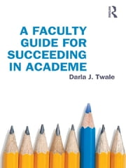 A Faculty Guide for Succeeding in Academe ebook by Darla J. Twale