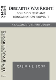 Descartes Was Right! Souls Do Exist and Reincarnation Proves It - A Challenge to Rethink Dualism ebook by Casimir J. Bonk