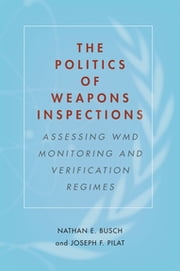 The Politics of Weapons Inspections - Assessing WMD Monitoring and Verification Regimes ebook by Nathan E. Busch, Joseph F. Pilat