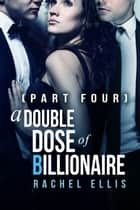 A Double Dose of Billionaire (Part Four) ebook by Rachel Ellis