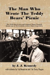 The Man Who Wrote The Teddy Bears' Picnic - How Irish-born lyricist and composer Jimmy Kennedy became one of the twentieth century's finest songwriters. ebook by J. J. Kennedy