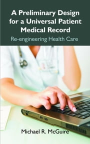 A Preliminary Design for a Universal Patient Medical Record: Re-engineering Health Care ebook by Kobo.Web.Store.Products.Fields.ContributorFieldViewModel