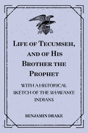 Life of Tecumseh, and of His Brother the Prophet: With a Historical Sketch of the Shawanoe Indians ebook by Benjamin Drake