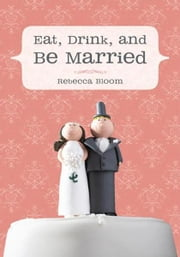 Eat, Drink, and Be Married ebook by Rebecca Bloom
