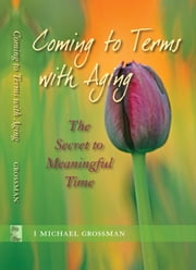 Coming to Terms with Aging - The Secret to Meaningful Time ebook by I Michael Grossman
