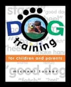 Dog Training for Children & Parents ebook by Michael Tucker
