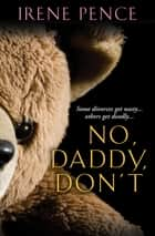 No, Daddy, Don't - A Father's Murderous Act of Revenge ebook by Irene Pence