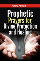 Prophetic Prayers for Divine Protection and Healing ebook by Dr. Glory Adeola
