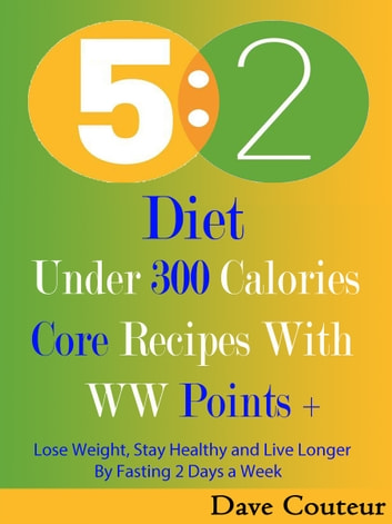 5 2 Diet: Under 300 Calories: Core Recipes With WW Pints + - Lose Weight, Stay Healthy and Live Longer By Fasting 2 Days a Week ebook by Dave Couteur