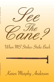 "See The Cane? - ""When MS Strikes, strike back"" ebook by Karen Murphy Anderson"