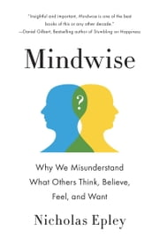 Mindwise - Why We Misunderstand What Others Think, Believe, Feel, and Want ebook by Nicholas Epley