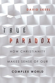 True Paradox - How Christianity Makes Sense of Our Complex World ebook by David Skeel