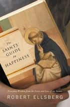 The Saints' Guide to Happiness - Everyday Wisdom from the Lives and Love of the Saints ebook by Robert Ellsberg
