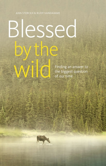 Blessed by the wild - Finding an answer to the biggest question of our time ebook by Ann Sterckx,Rudy Vandamme