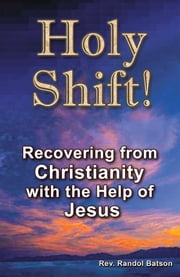 Holy Shift - Recovering from Christianity with the Help of Jesus ebook by Rev. Randol Batson