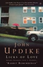 Licks of Love - Short Stories And a Sequel, 'Rabbit Remembered' ebook by John Updike